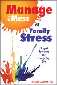Manage the Mess of Family Stress: Gospel Solutions for Everyday Life  -     By: Richard C. Brown Ph.D.