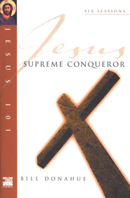 Supreme Conqueror, Jesus 101 Series   -              By: Bill Donahue