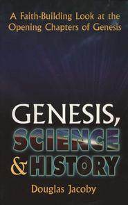 Genesis, Science & History: A Faith-Building Look at the Opening Chapters of Genesis  -              By: Douglas Jacoby