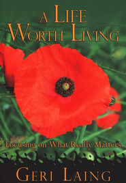 A Life Worth Living: Focusing on What Really Matters   -     By: Geri Laing