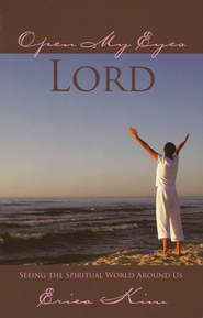 Open My Eyes, Lord: Seeing the Spiritual World Around Us  -              By: Erica Kim
