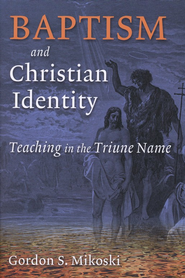 Baptism and Christian Identity: Teaching in the Triune Name  -     By: Gordon Mikoski