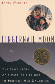 Fingernail Moon: The True Story of a Mother's Flight to Protect Her Daughter  -     By: Janie Webster