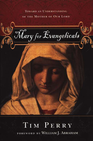 Mary for Evangelicals: Toward an Understanding of the Mother of Our Lord  -     By: Tim Perry, William J. Abraham