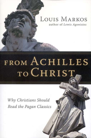 From Achilles to Christ: Why Christians Should Read the Pagan Classics  -     By: Louis Markos