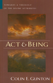Act and Being: Towards a Theology of the Divine  Attributes  -     By: Colin E. Gunton