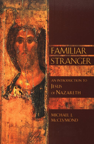 The Familiar Stranger: An Introduction to Jesus of Nazareth  -     By: Michael J. McClymond