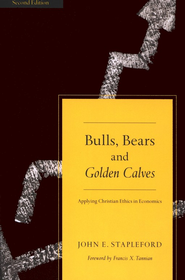 Bulls, Bears, and Golden Calves: Applying Christian Ethics in Economics  -     By: John E. Stapleford, Francis X. Tannian