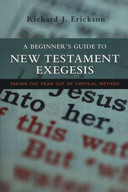 A Beginner's Guide to New Testament Exegesis: Taking the Fear out of Critical Method  -     By: Richard J. Erickson