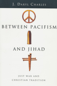 Between Pacifism and Jihad: Just War and Christian Tradition  -     By: J. Daryl Charles