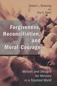 Forgiveness, Reconciliation, and Moral Courage: Motives and Designs for ministry in a Troubled World  -     By: Robert L. Browning, Roy A. Reed