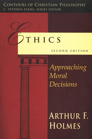 Ethics: Approaching Moral Decisions, Second Edition   -              By: Arthur F. Holmes