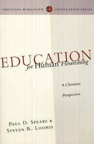Education for Human Flourishing: A Christian Perspective  -              By: Paul D. Spears, Steven R. Loomis
