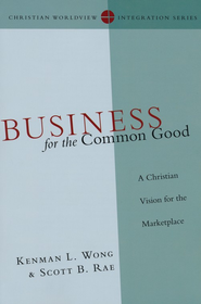 Business for the Common Good: A Christian Vision for the Marketplace  -     By: Kenman L. Wong, Scott B. Rae