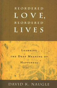 Reordered Love, Reordered Lives: Learning the Deep Meaning of Happiness  -     By: David K. Naugle