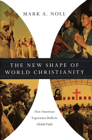 The New Shape of World Christianity: How American Experience Reflects Global Faith  -     By: Mark A. Noll