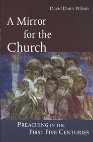 A Mirror for the Church: Preaching in the First Five  Centuries  -     By: David Dunn-Wilson