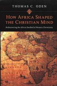 How Africa Shaped the Christian Mind: Rediscovering the African Seedbed of Western Christianity  -     By: Thomas C. Oden