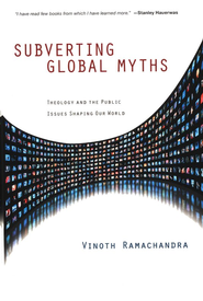 Subverting Global Myths: Theology and the Public Issues Shaping Our World  -     By: Vinoth Ramachandra