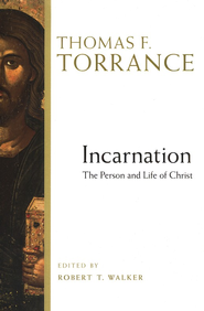Incarnation: The Person and Life of Christ  -     Edited By: Robert Walker     By: Thomas F. Torrance