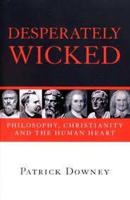 Desperately Wicked: Philosophy, Christianity, and the Human Heart  -     By: Patrick Downey