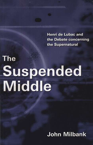 The Suspended Middle: Henri de Lubac & the Debate Concerning the Supernatural  -     By: John Milbank