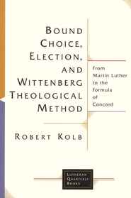 Bound Choice, Election, and Wittenberg Theological Method: From Martin Luther to the Formula of Concord  -              By: Robert Kolb