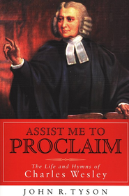 Assist Me to Proclaim: The Life and Hymns of Charles Wesley  -     By: John R. Tyson