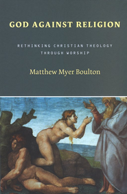 God Against Religion: Rethinking Christian Theology through Worship  -     By: Mathew Myer Boulton