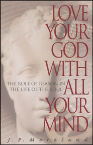 Love Your God with All Your Mind: The Role of Reason in the Life of the Soul  -              By: J.P. Moreland