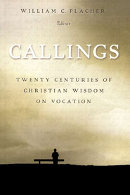 Callings: Twenty Centuries of Christian Wisdom on Vocation  -              Edited By: William C. Placher                   By: Edited by William C. Placher