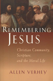 Remembering Jesus: Christian Community, Scripture, and the Moral Life  -     By: Allen Verhey