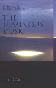 The Luminous Dusk: Finding God in the Deep, Still Places  -     By: Dale C. Allison Jr.