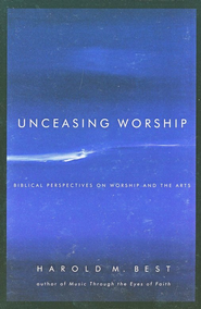 Unceasing Worship: Biblical Perspectives on Worship and the Arts  -     By: Harold M. Best