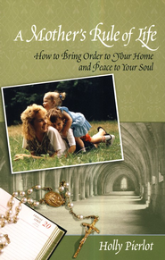 A Mother's Rule of Life: How to Bring Order to Your Home and Peace to Your Soul  -     By: Holly Pierlot