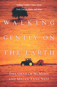 Walking Gently on the Earth: Making Faithful Choices About Food, Energy, Shelter and More  -              By: Lisa Graham McMinn, Megan Anna Neff