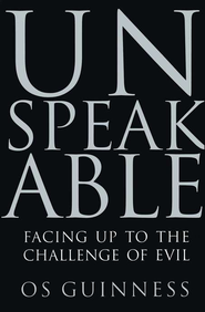 Unspeakable: Facing Up to Evil in An Age of Genocide and Terror  -              By: Os Guinness