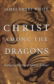 Christ Among the Dragons: Finding Our Way Through Cultural Challenges  -     By: James Emery White