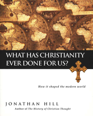 What Has Christianity Ever Done for Us? How It Shaped the Modern World  -              By: Jonathan Hill