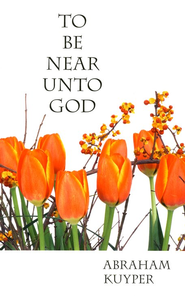 To Be Near Unto God: Devotional Meditations on Psalm 73:27  -     By: Abraham Kuyper