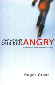 How We Make Our Kids Angry: Suggestions for Parents Who Want to Change  -              By: Roger Cross
