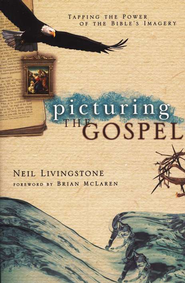 Picturing the Gospel: Tapping the Power of the Bible's Imagery  -     By: Neil Livingstone