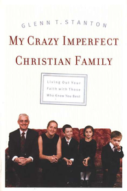 My Crazy Imperfect Christian Family: Living Out Your Faith With Those Who Know You Best  -     By: Glenn T. Stanton