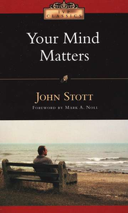 Your Mind Matters: The Place of the Mind in the Christian Life  -     By: John Stott