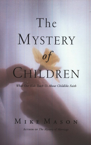 The Mystery of Children: What Our Kids Teach Us About Childlike Faith  -     By: Mike Mason