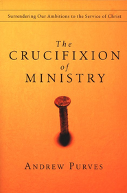 The Crucifixion of Ministry: Surrendering Our Ambitions to the Service of Christ  -     By: Andrew Purves