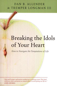 Breaking the Idols of Your Heart: How to Navigate the Temptations of Life  -     By: Dan B. Allender Ph.D., Tremper Longman III