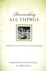 Reconciling All Things: A Christian Vision for Justice, Peace, and Healing  -     By: Emmanuel Katongole, Chris Rice