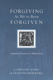 Forgiving As We've Been Forgiven: Community Practices for Making Peace  -     By: L. Gregory Jones, Celestin Musekura
