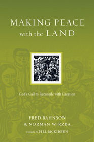 Making Peace with the Land: God's Call to Reconcile with Creation  -              By: Fred Bahnson, Norman Wirzba, Bill McKibben